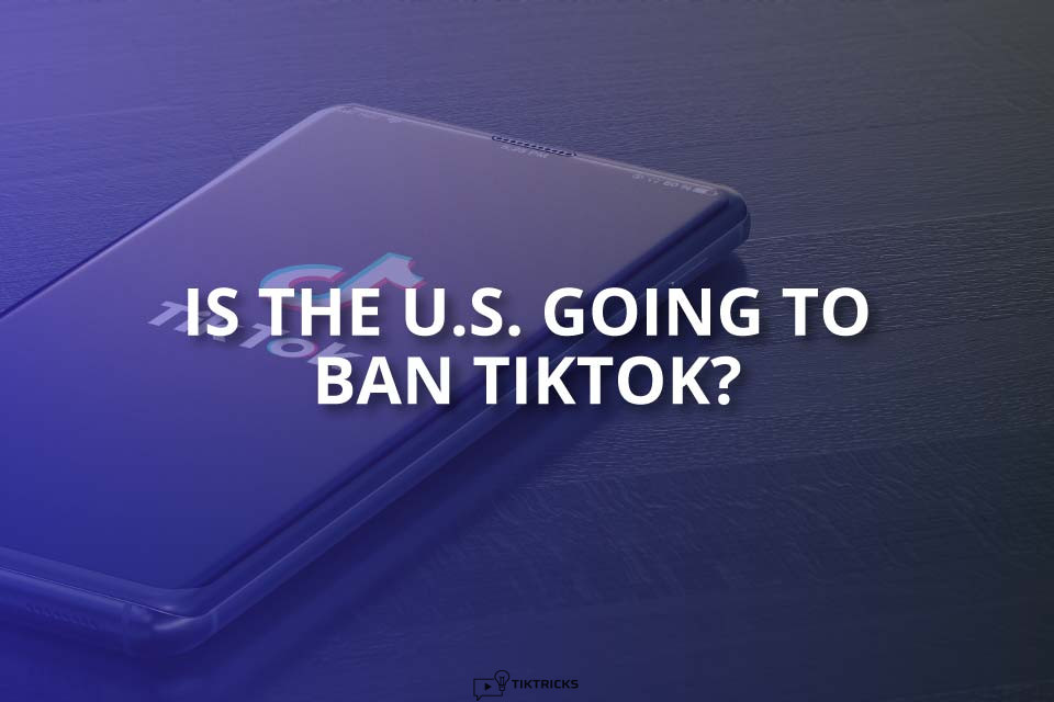 Is the US Going To Ban TikTok? (Reasons)